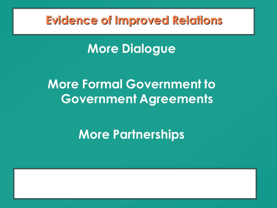 Moving From Dialogue To Partnership 10 Years of Relationship Building Evidence of Improved Relations More Dialogue More Formal Government to Governmen