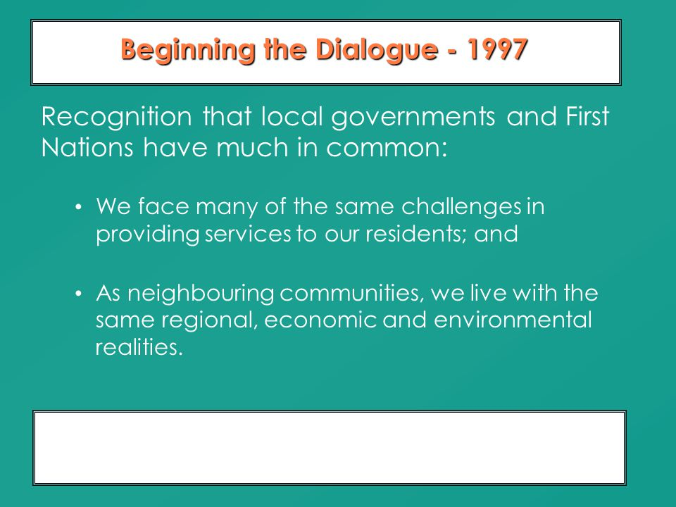 Moving From Dialogue To Partnership 10 Years of Relationship Building Beginning the Dialogue - 1997 Recognition that local governments and First Natio