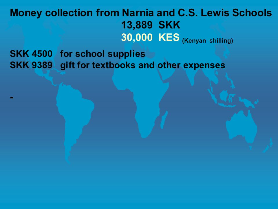 Money collection from Narnia and C.S. Lewis Schools 13,889 SKK 30,000 KES (Kenyan shilling) SKK 4500 for school supplies SKK 9389 gift for textbooks a