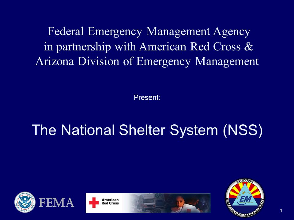 National Shelter System (NSS) 1 Federal Emergency Management Agency in partnership with American Red Cross & Arizona Division of Emergency Management Present: The National Shelter System (NSS)