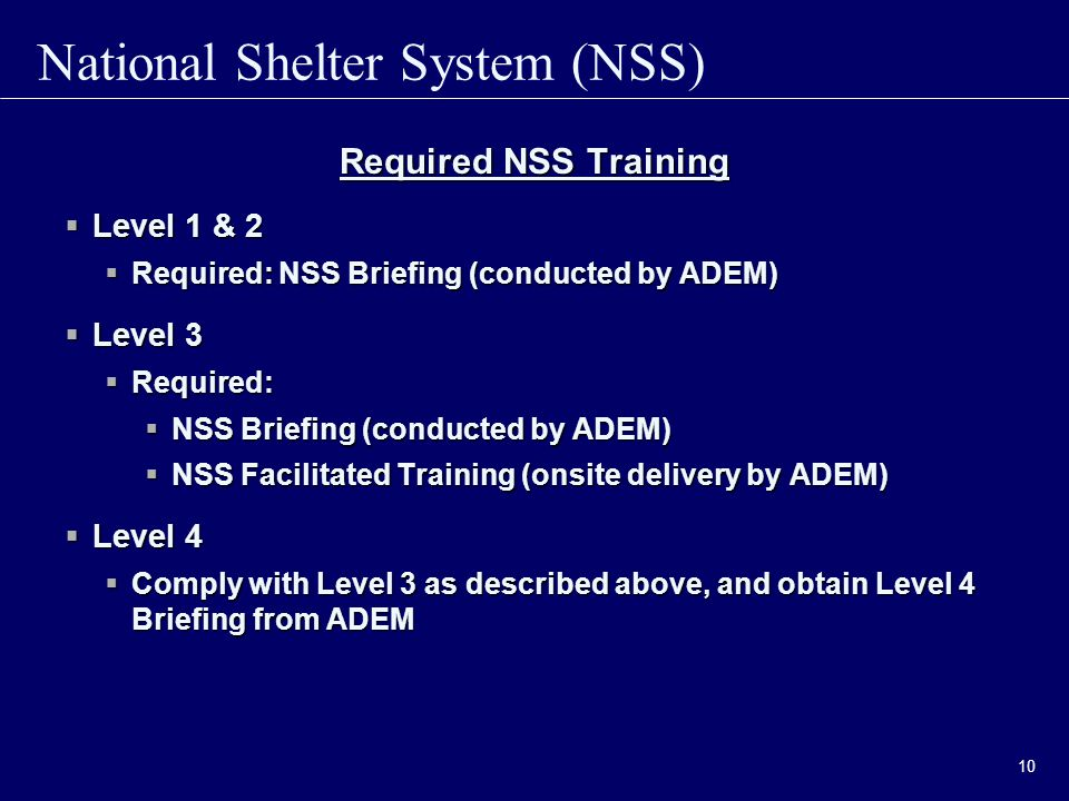 National Shelter System (NSS) 10 Required NSS Training  Level 1 & 2  Required: NSS Briefing (conducted by ADEM)  Level 3  Required:  NSS Briefing (conducted by ADEM)  NSS Facilitated Training (onsite delivery by ADEM)  Level 4  Comply with Level 3 as described above, and obtain Level 4 Briefing from ADEM