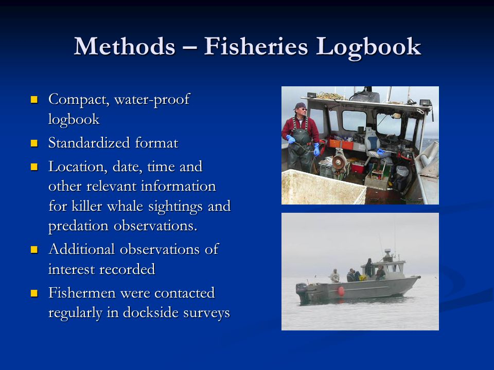 Methods – Fisheries Logbook Compact, water-proof logbook Compact, water-proof logbook Standardized format Standardized format Location, date, time and other relevant information for killer whale sightings and predation observations.