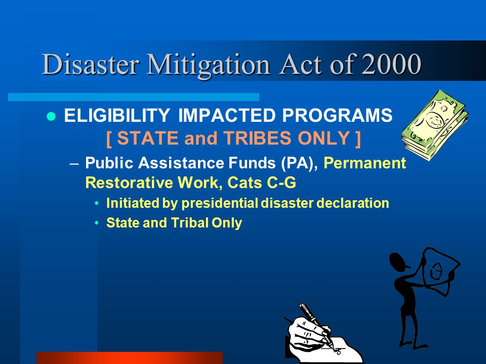 Disaster Mitigation Act of 2000 ELIGIBILITY IMPACTED PROGRAMS [ STATE and TRIBES ONLY ] –Public Assistance Funds (PA), Permanent Restorative Work, Cats C-G Initiated by presidential disaster declaration State and Tribal Only
