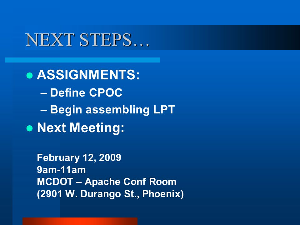 NEXT STEPS… ASSIGNMENTS: –Define CPOC –Begin assembling LPT Next Meeting: February 12, 2009 9am-11am MCDOT – Apache Conf Room (2901 W.