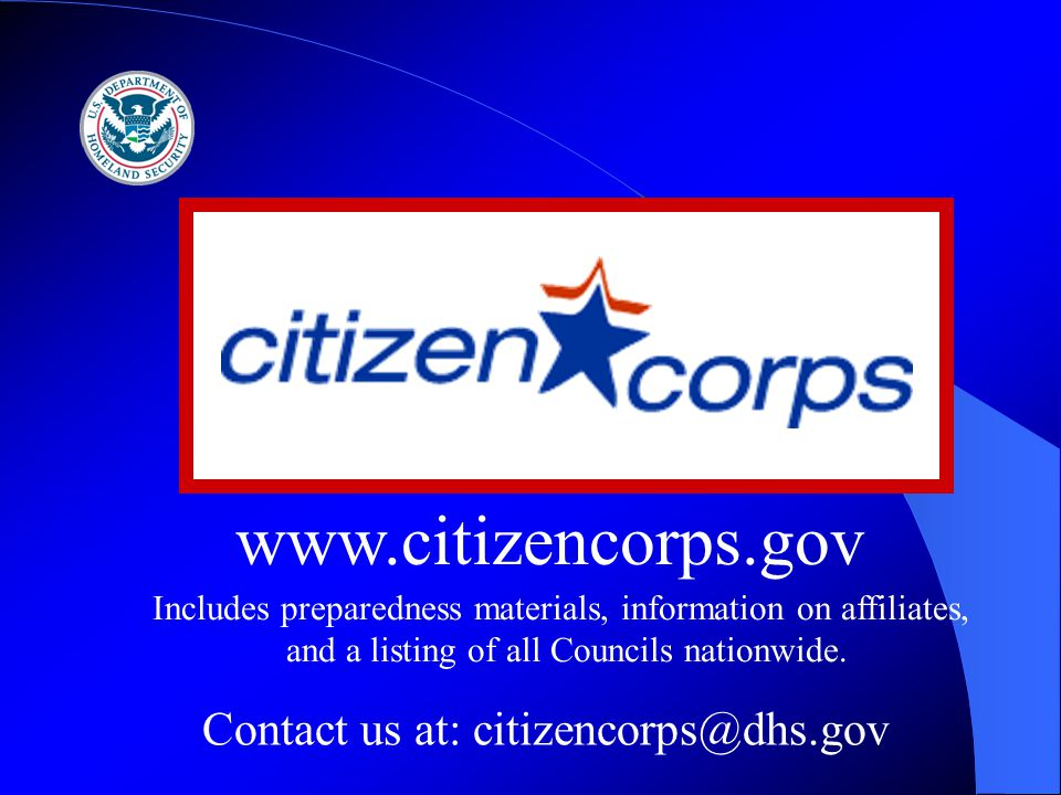 www.citizencorps.gov Contact us at: citizencorps@dhs.gov Includes preparedness materials, information on affiliates, and a listing of all Councils nationwide.
