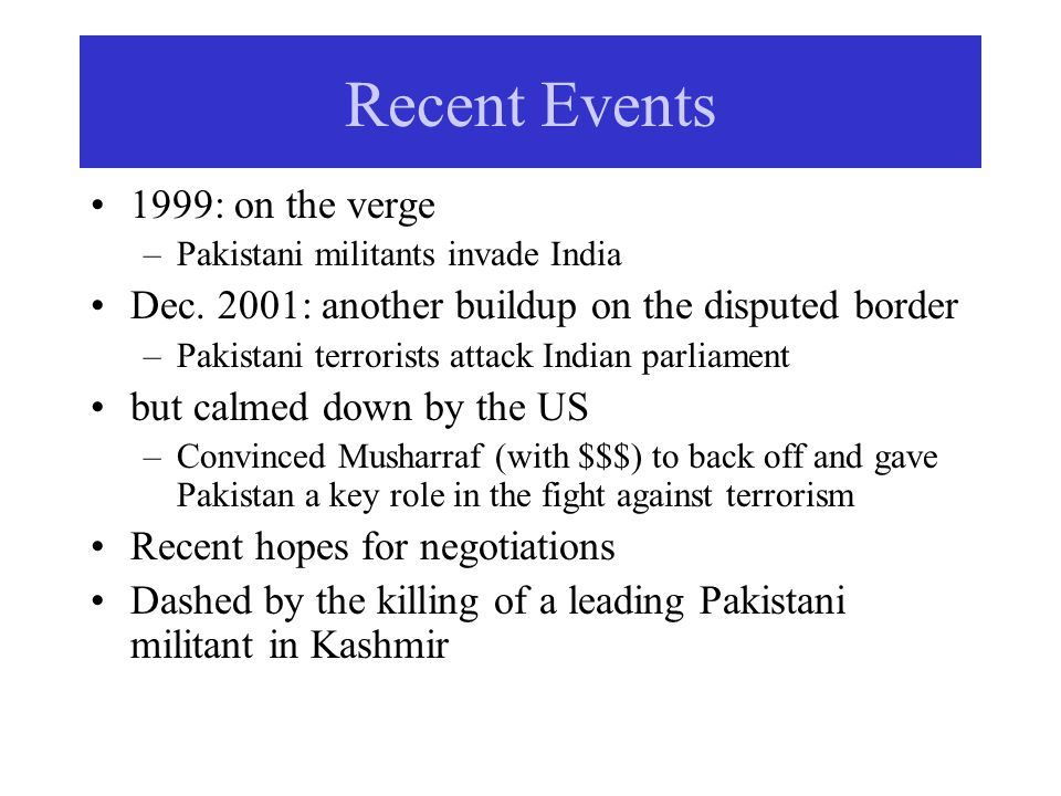 Recent Events 1999: on the verge –Pakistani militants invade India Dec.