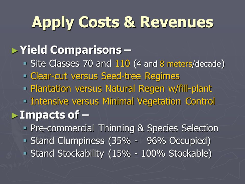 Apply Costs & Revenues ► Yield Comparisons –  Site Classes 70 and 110 ( 4 and 8 meters/decade )  Clear-cut versus Seed-tree Regimes  Plantation versus Natural Regen w/fill-plant  Intensive versus Minimal Vegetation Control ► Impacts of –  Pre-commercial Thinning & Species Selection  Stand Clumpiness (35% - 96% Occupied)  Stand Stockability (15% - 100% Stockable)