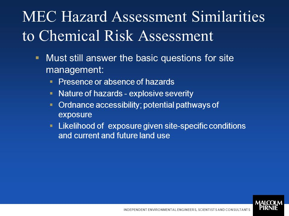 INDEPENDENT ENVIRONMENTAL ENGINEERS, SCIENTISTS AND CONSULTANTS MEC Hazard Assessment Similarities to Chemical Risk Assessment  Must still answer the