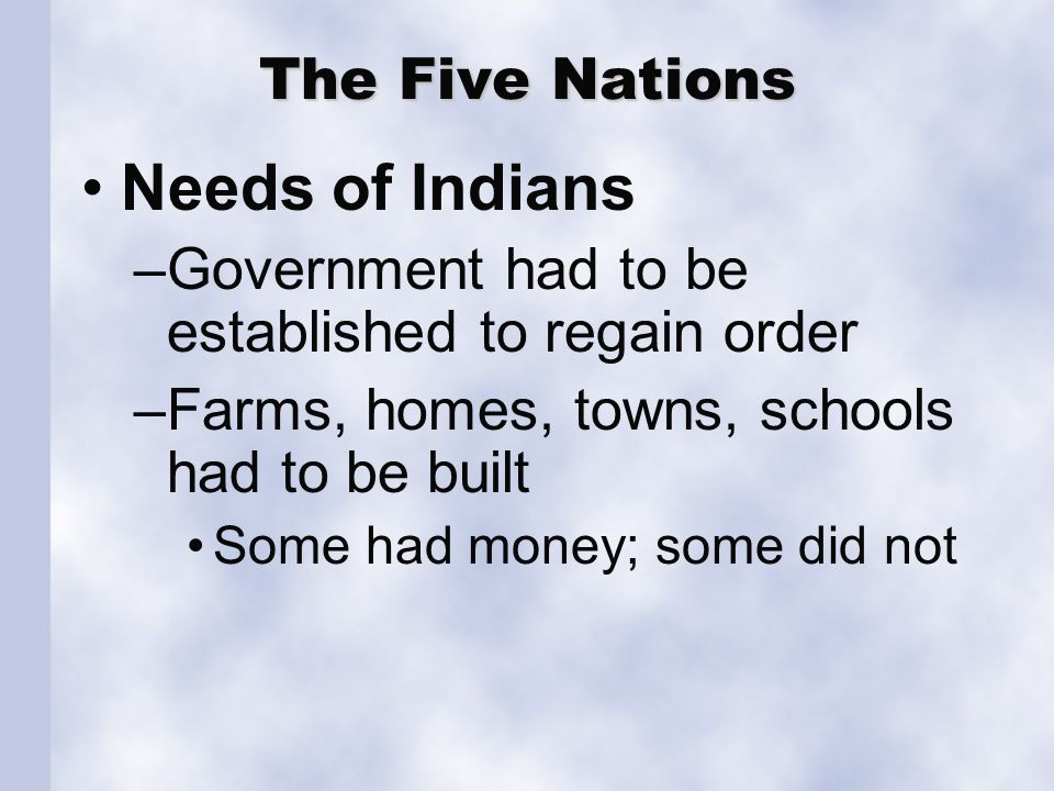 The Five Nations Needs of Indians –Government had to be established to regain order –Farms, homes, towns, schools had to be built Some had money; some