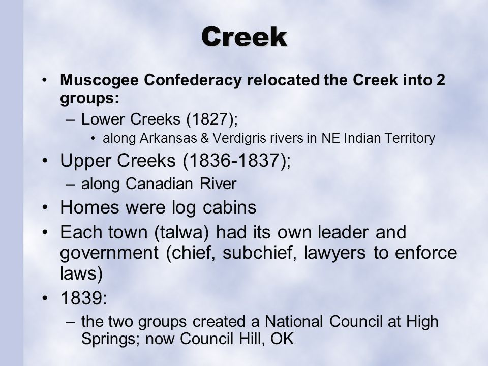 Creek Muscogee Confederacy relocated the Creek into 2 groups: –Lower Creeks (1827); along Arkansas & Verdigris rivers in NE Indian Territory Upper Cre