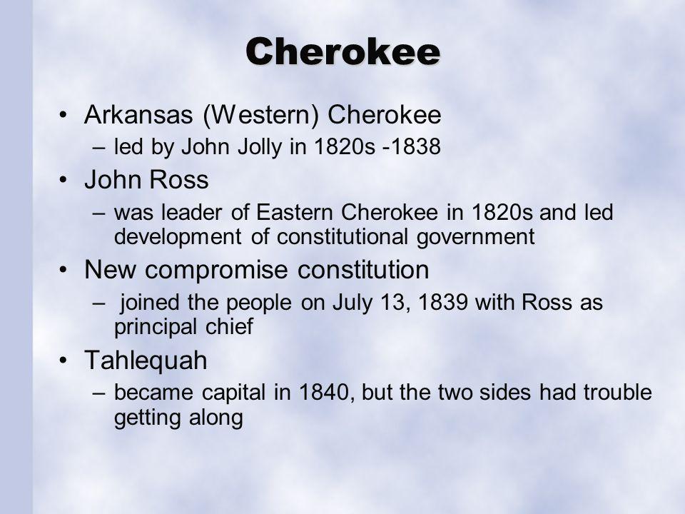 Cherokee Arkansas (Western) Cherokee –led by John Jolly in 1820s -1838 John Ross –was leader of Eastern Cherokee in 1820s and led development of const