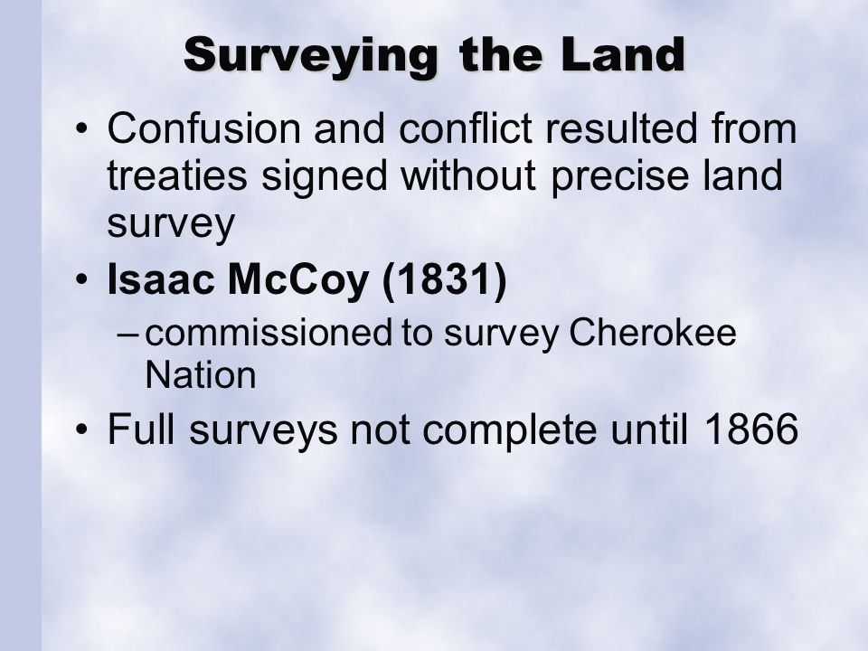 Surveying the Land Confusion and conflict resulted from treaties signed without precise land survey Isaac McCoy (1831) –commissioned to survey Cheroke