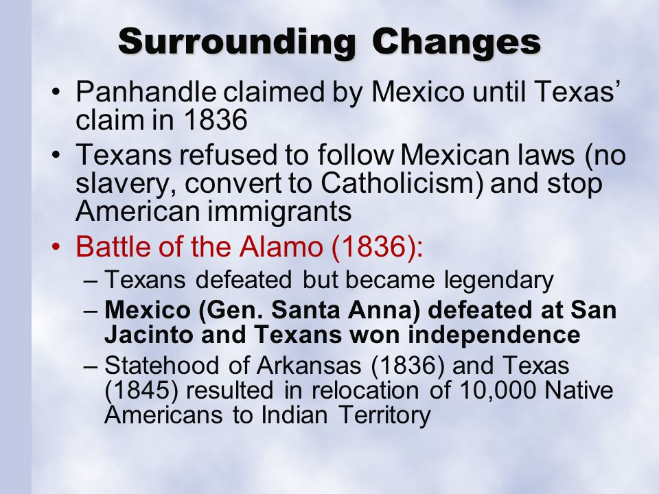 Surrounding Changes Panhandle claimed by Mexico until Texas' claim in 1836 Texans refused to follow Mexican laws (no slavery, convert to Catholicism)