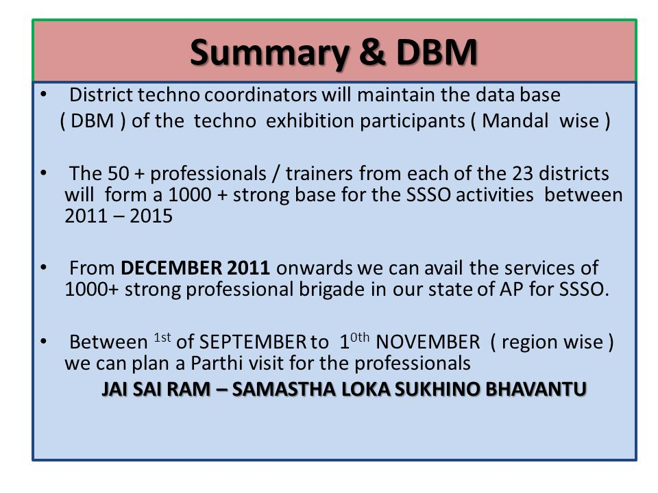 Summary & DBM District techno coordinators will maintain the data base ( DBM ) of the techno exhibition participants ( Mandal wise ) The 50 + professionals / trainers from each of the 23 districts will form a 1000 + strong base for the SSSO activities between 2011 – 2015 From DECEMBER 2011 onwards we can avail the services of 1000+ strong professional brigade in our state of AP for SSSO.