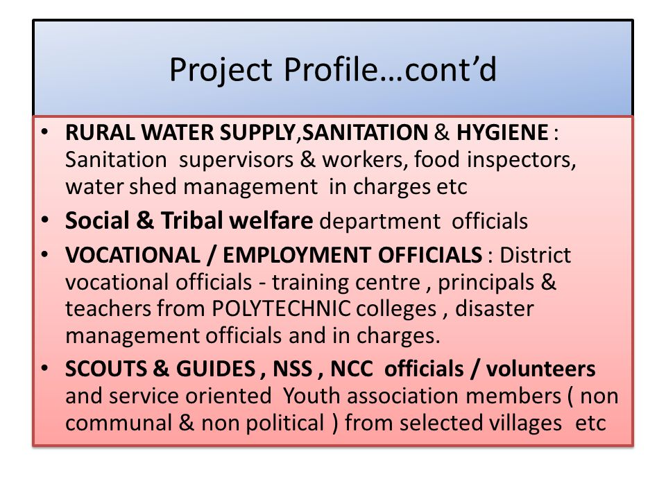 Project Profile…cont'd RURAL WATER SUPPLY,SANITATION & HYGIENE : Sanitation supervisors & workers, food inspectors, water shed management in charges etc Social & Tribal welfare department officials VOCATIONAL / EMPLOYMENT OFFICIALS : District vocational officials - training centre, principals & teachers from POLYTECHNIC colleges, disaster management officials and in charges.
