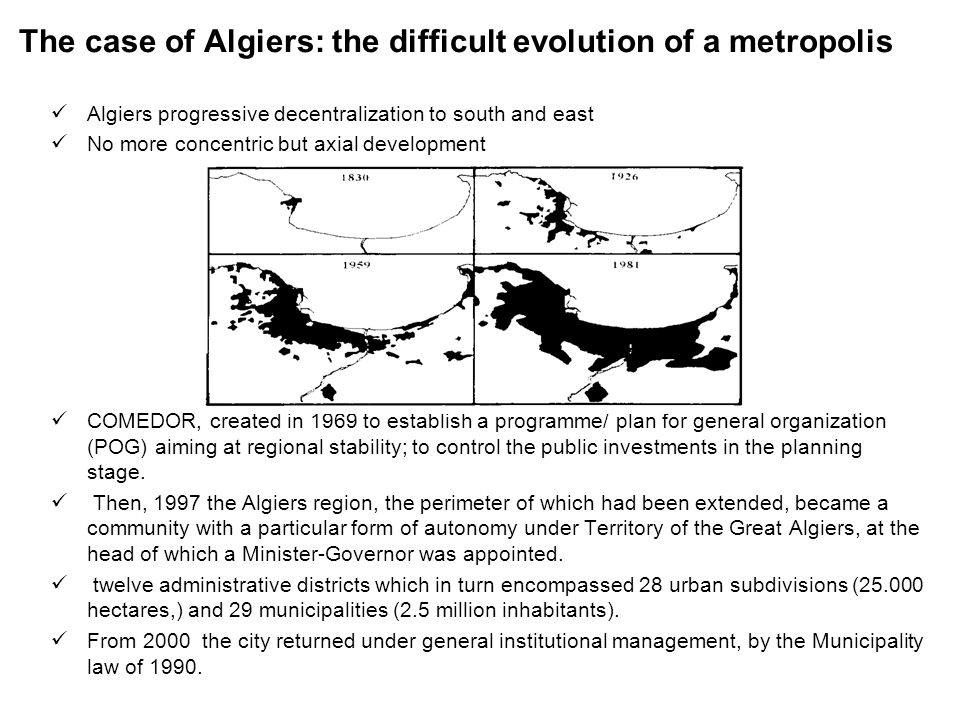 The case of Algiers: the difficult evolution of a metropolis Algiers progressive decentralization to south and east No more concentric but axial development COMEDOR, created in 1969 to establish a programme/ plan for general organization (POG) aiming at regional stability; to control the public investments in the planning stage.