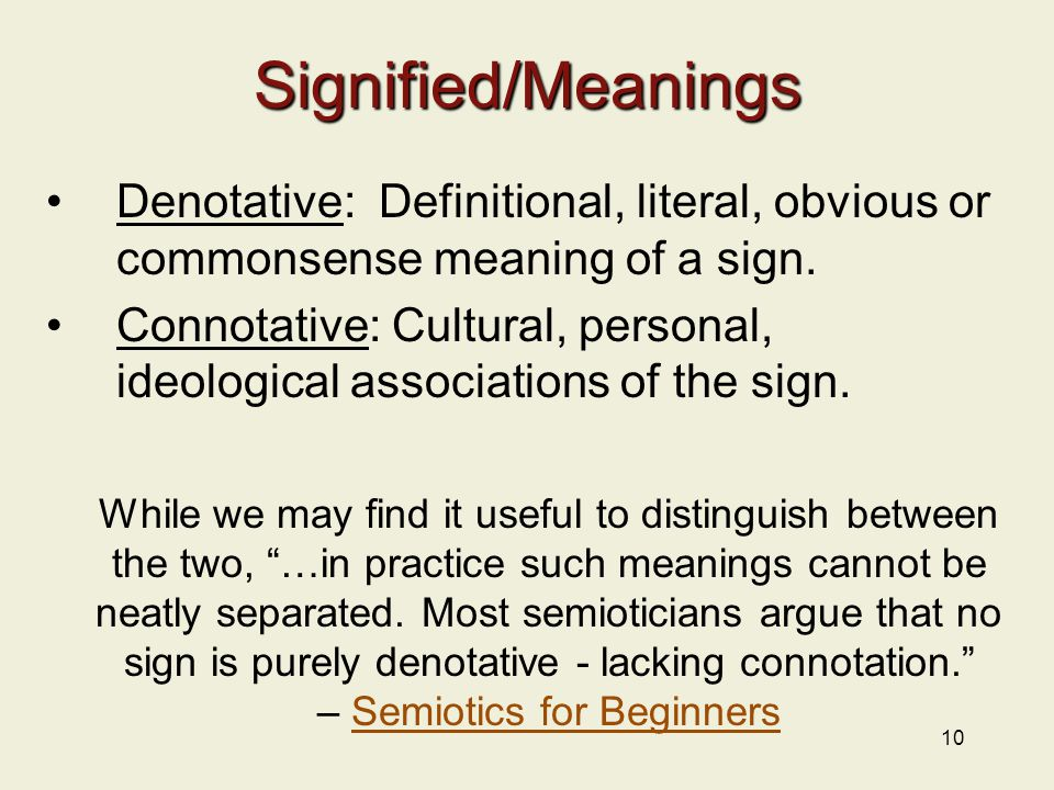 10 Signified/Meanings Denotative: Definitional, literal, obvious or commonsense meaning of a sign.