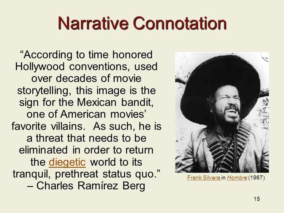 15 Narrative Connotation According to time honored Hollywood conventions, used over decades of movie storytelling, this image is the sign for the Mexican bandit, one of American movies' favorite villains.