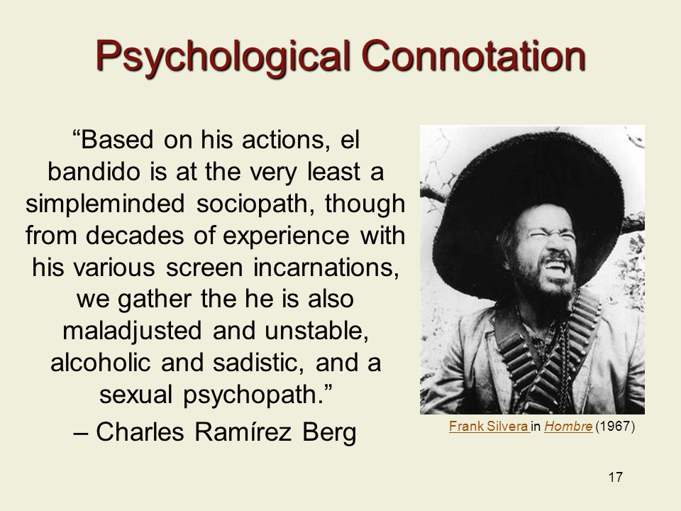 17 Psychological Connotation Based on his actions, el bandido is at the very least a simpleminded sociopath, though from decades of experience with his various screen incarnations, we gather the he is also maladjusted and unstable, alcoholic and sadistic, and a sexual psychopath. – Charles Ramírez Berg Frank Silvera Frank Silvera in Hombre (1967)Hombre