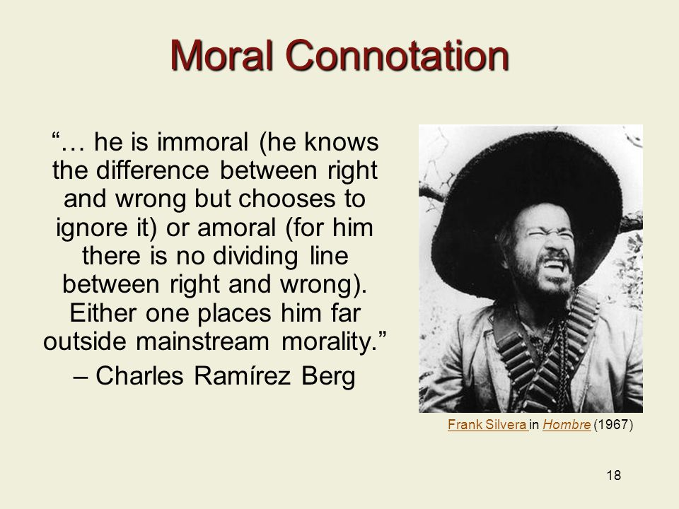 18 Moral Connotation … he is immoral (he knows the difference between right and wrong but chooses to ignore it) or amoral (for him there is no dividing line between right and wrong).