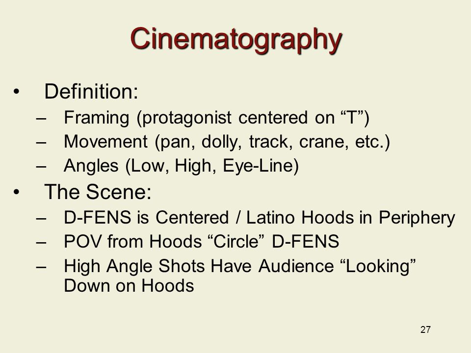 27 Cinematography Definition: –Framing (protagonist centered on T ) –Movement (pan, dolly, track, crane, etc.) –Angles (Low, High, Eye-Line) The Scene: –D-FENS is Centered / Latino Hoods in Periphery –POV from Hoods Circle D-FENS –High Angle Shots Have Audience Looking Down on Hoods