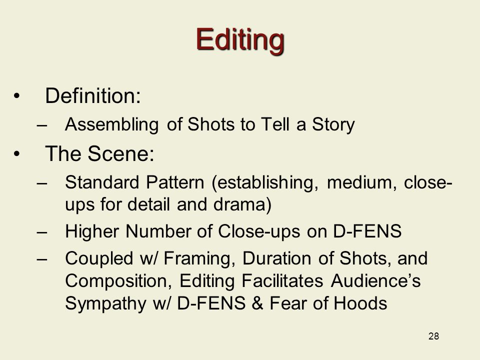 28 Editing Definition: –Assembling of Shots to Tell a Story The Scene: –Standard Pattern (establishing, medium, close- ups for detail and drama) –Higher Number of Close-ups on D-FENS –Coupled w/ Framing, Duration of Shots, and Composition, Editing Facilitates Audience's Sympathy w/ D-FENS & Fear of Hoods