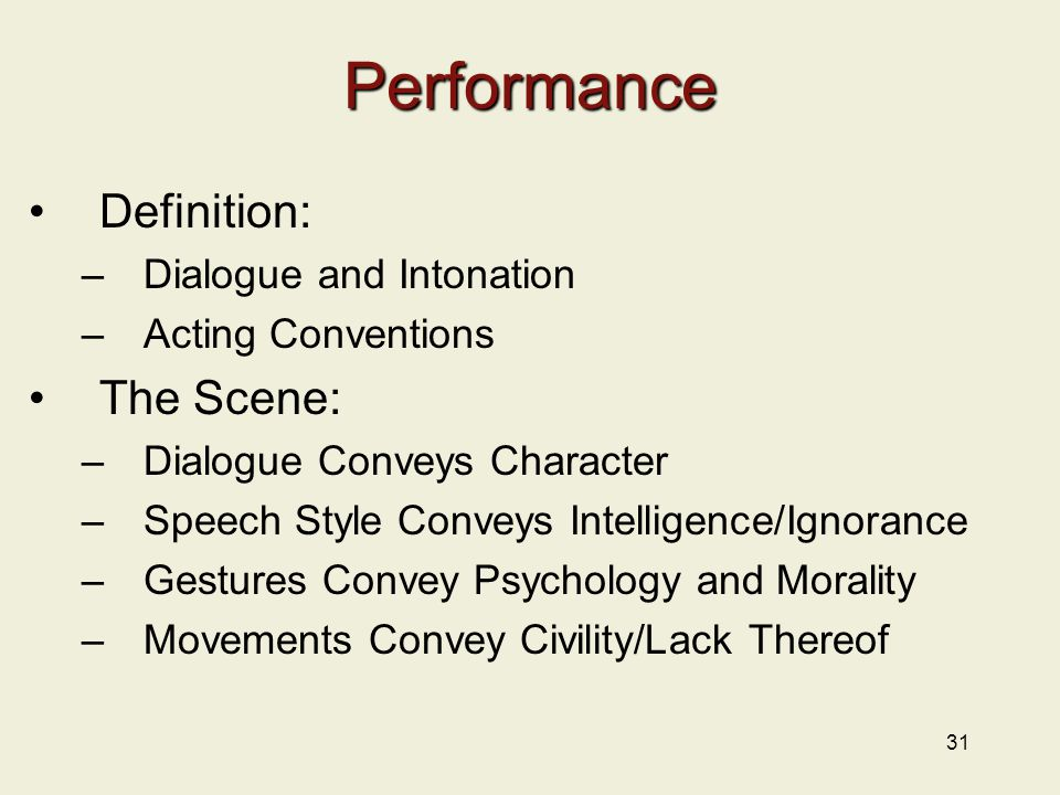 31 Performance Definition: –Dialogue and Intonation –Acting Conventions The Scene: –Dialogue Conveys Character –Speech Style Conveys Intelligence/Ignorance –Gestures Convey Psychology and Morality –Movements Convey Civility/Lack Thereof