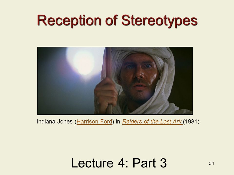 34 Reception of Stereotypes Lecture 4: Part 3 Indiana Jones (Harrison Ford) in Raiders of the Lost Ark (1981)Harrison FordRaiders of the Lost Ark
