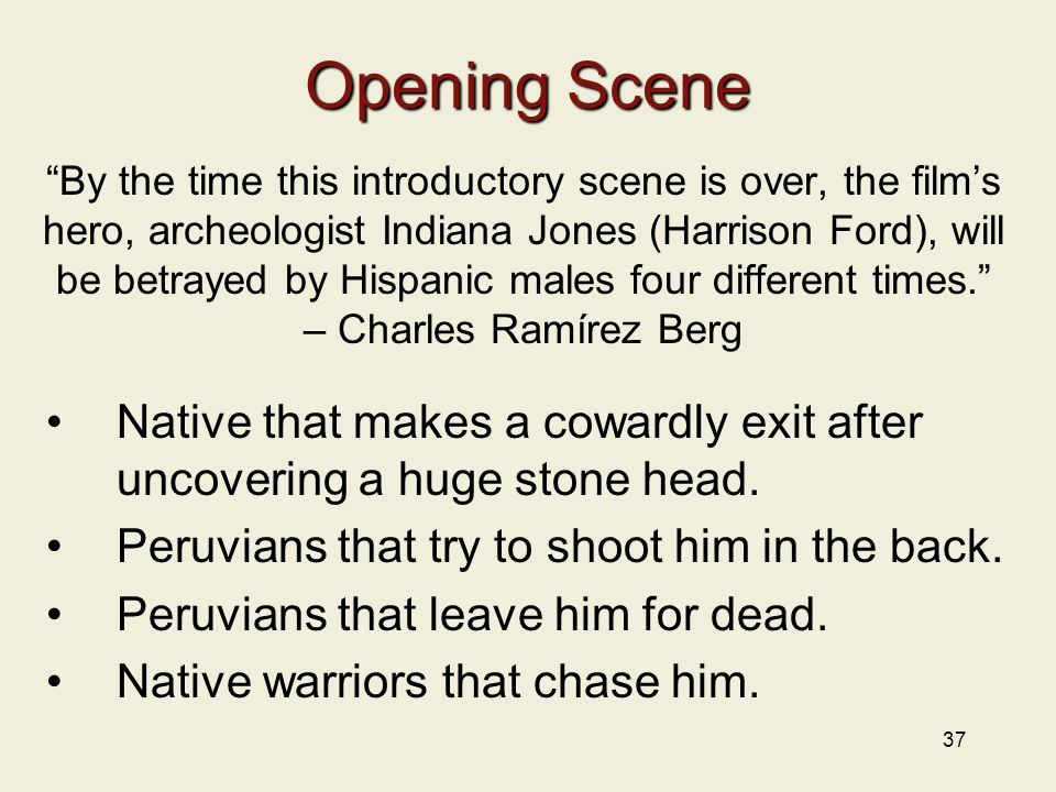 37 Opening Scene By the time this introductory scene is over, the film's hero, archeologist Indiana Jones (Harrison Ford), will be betrayed by Hispanic males four different times. – Charles Ramírez Berg Native that makes a cowardly exit after uncovering a huge stone head.