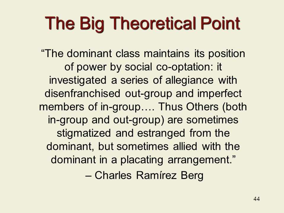 44 The Big Theoretical Point The dominant class maintains its position of power by social co-optation: it investigated a series of allegiance with disenfranchised out-group and imperfect members of in-group….