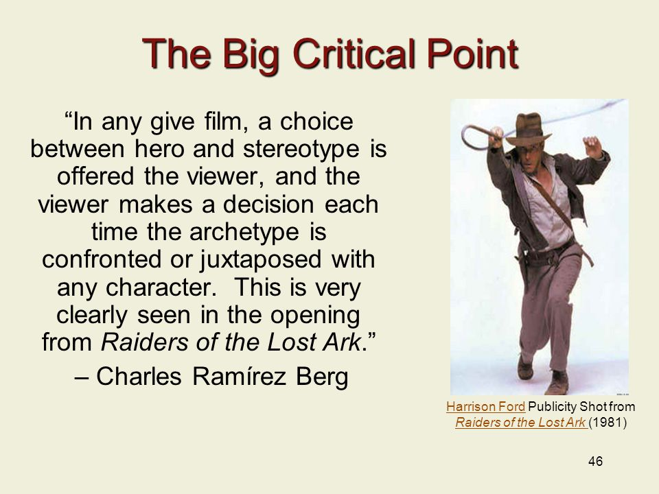 46 The Big Critical Point In any give film, a choice between hero and stereotype is offered the viewer, and the viewer makes a decision each time the archetype is confronted or juxtaposed with any character.