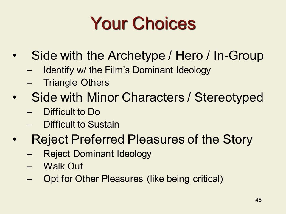48 Your Choices Side with the Archetype / Hero / In-Group –Identify w/ the Film's Dominant Ideology –Triangle Others Side with Minor Characters / Stereotyped –Difficult to Do –Difficult to Sustain Reject Preferred Pleasures of the Story –Reject Dominant Ideology –Walk Out –Opt for Other Pleasures (like being critical)