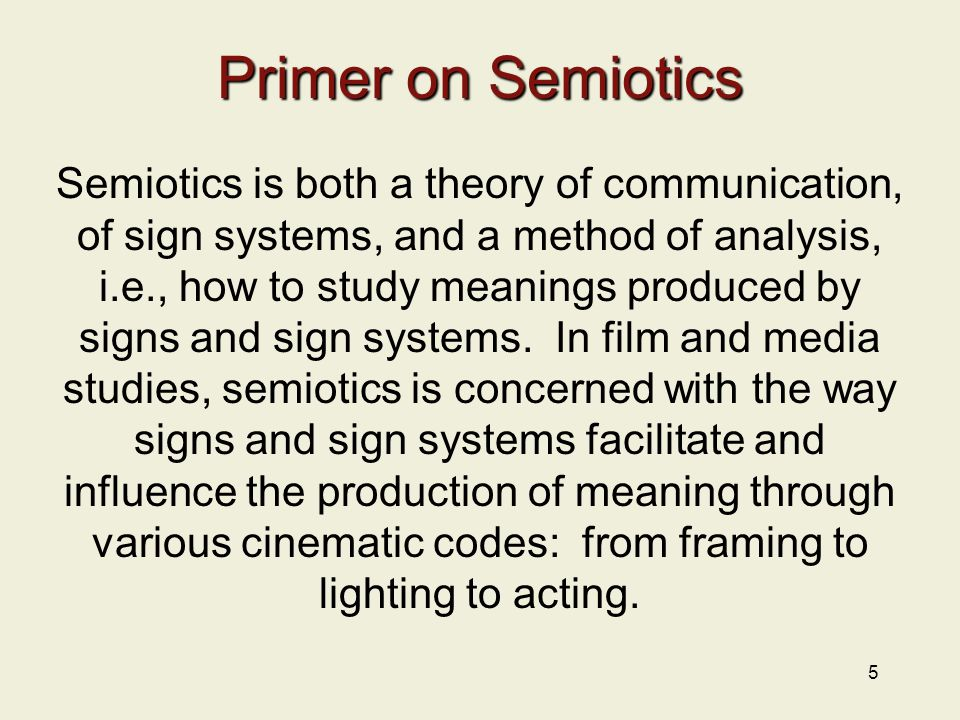 5 Primer on Semiotics Semiotics is both a theory of communication, of sign systems, and a method of analysis, i.e., how to study meanings produced by signs and sign systems.