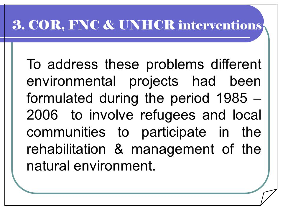 3. COR, FNC & UNHCR interventions:- To address these problems different environmental projects had been formulated during the period 1985 – 2006 to in