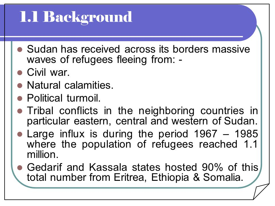 1.1 Background Sudan has received across its borders massive waves of refugees fleeing from: - Civil war.