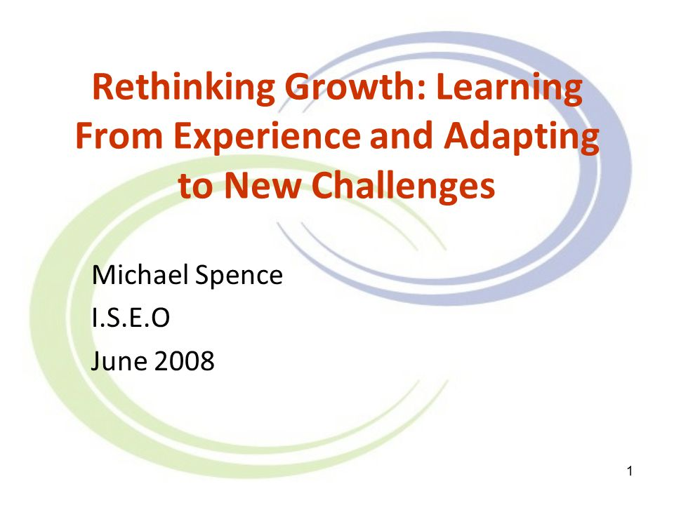 1 Rethinking Growth: Learning From Experience and Adapting to New Challenges Michael Spence I.S.E.O June 2008