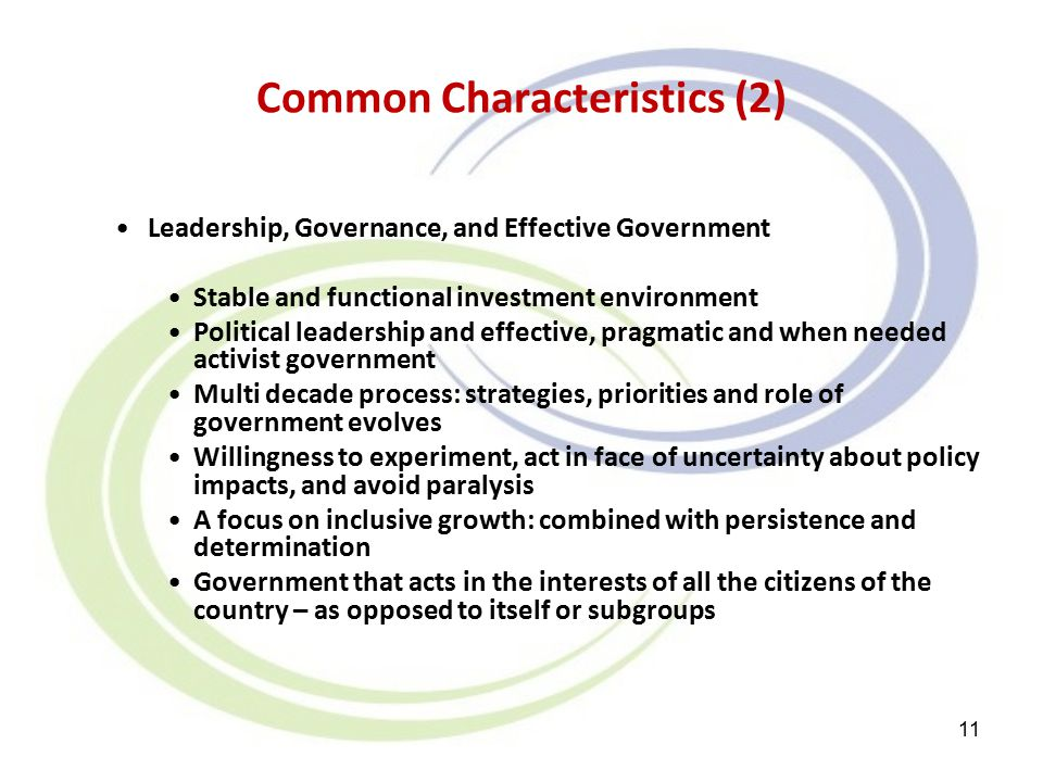 Common Characteristics (2) Leadership, Governance, and Effective Government Stable and functional investment environment Political leadership and effective, pragmatic and when needed activist government Multi decade process: strategies, priorities and role of government evolves Willingness to experiment, act in face of uncertainty about policy impacts, and avoid paralysis A focus on inclusive growth: combined with persistence and determination Government that acts in the interests of all the citizens of the country – as opposed to itself or subgroups 11