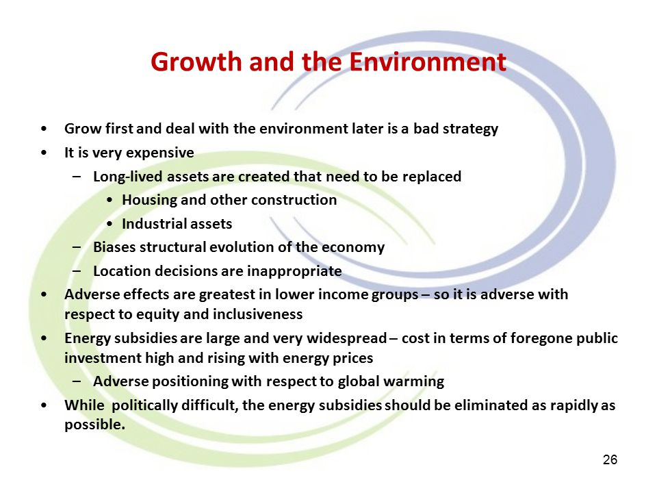 Growth and the Environment Grow first and deal with the environment later is a bad strategy It is very expensive –Long-lived assets are created that need to be replaced Housing and other construction Industrial assets –Biases structural evolution of the economy –Location decisions are inappropriate Adverse effects are greatest in lower income groups – so it is adverse with respect to equity and inclusiveness Energy subsidies are large and very widespread – cost in terms of foregone public investment high and rising with energy prices –Adverse positioning with respect to global warming While politically difficult, the energy subsidies should be eliminated as rapidly as possible.
