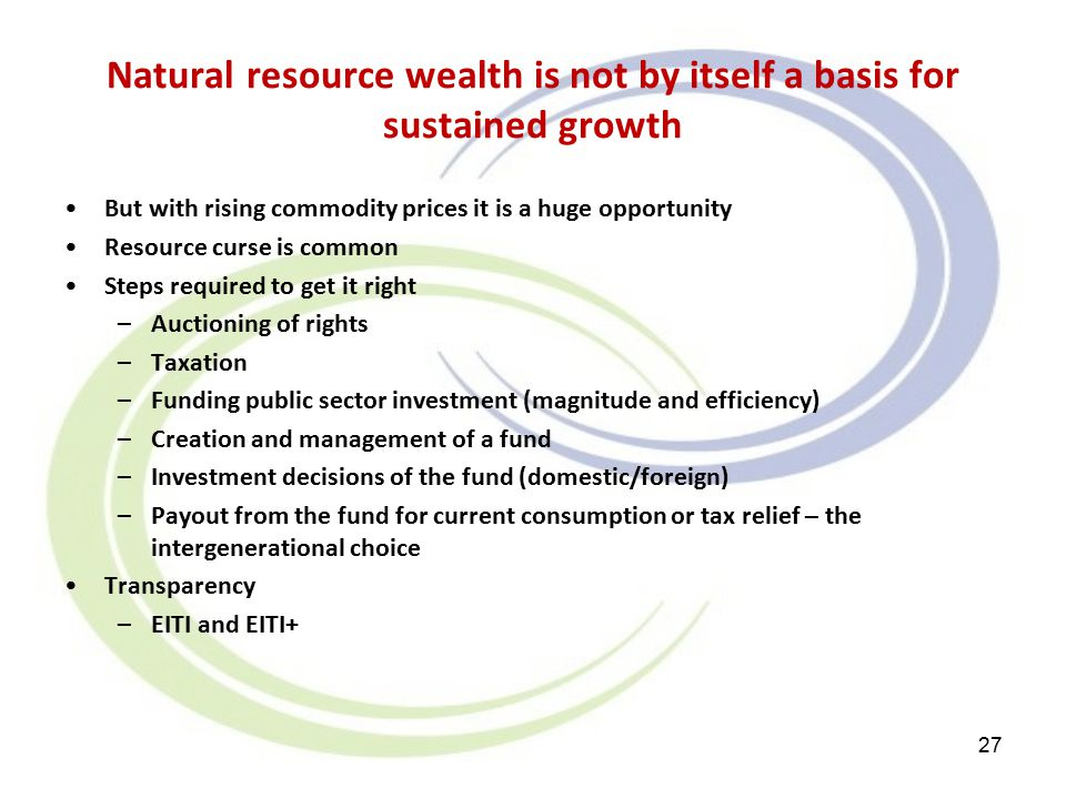 Natural resource wealth is not by itself a basis for sustained growth But with rising commodity prices it is a huge opportunity Resource curse is common Steps required to get it right –Auctioning of rights –Taxation –Funding public sector investment (magnitude and efficiency) –Creation and management of a fund –Investment decisions of the fund (domestic/foreign) –Payout from the fund for current consumption or tax relief – the intergenerational choice Transparency –EITI and EITI+ 27