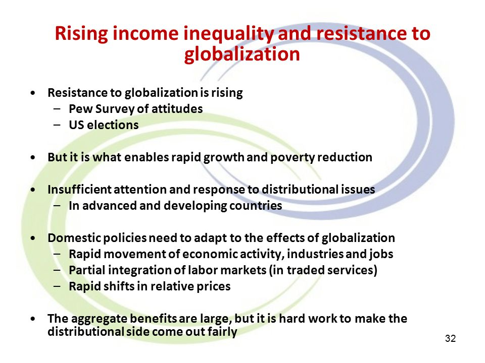 Rising income inequality and resistance to globalization Resistance to globalization is rising –Pew Survey of attitudes –US elections But it is what enables rapid growth and poverty reduction Insufficient attention and response to distributional issues –In advanced and developing countries Domestic policies need to adapt to the effects of globalization –Rapid movement of economic activity, industries and jobs –Partial integration of labor markets (in traded services) –Rapid shifts in relative prices The aggregate benefits are large, but it is hard work to make the distributional side come out fairly 32