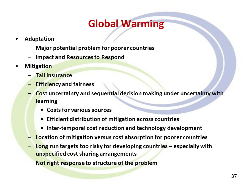 Global Warming Adaptation –Major potential problem for poorer countries –Impact and Resources to Respond Mitigation –Tail insurance –Efficiency and fairness –Cost uncertainty and sequential decision making under uncertainty with learning Costs for various sources Efficient distribution of mitigation across countries Inter-temporal cost reduction and technology development –Location of mitigation versus cost absorption for poorer countries –Long run targets too risky for developing countries – especially with unspecified cost sharing arrangements –Not right response to structure of the problem 37