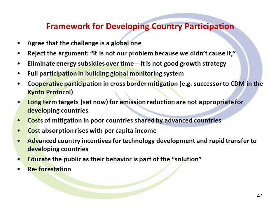 Framework for Developing Country Participation Agree that the challenge is a global one Reject the argument: It is not our problem because we didn't cause it, Eliminate energy subsidies over time – it is not good growth strategy Full participation in building global monitoring system Cooperative participation in cross border mitigation (e.g.