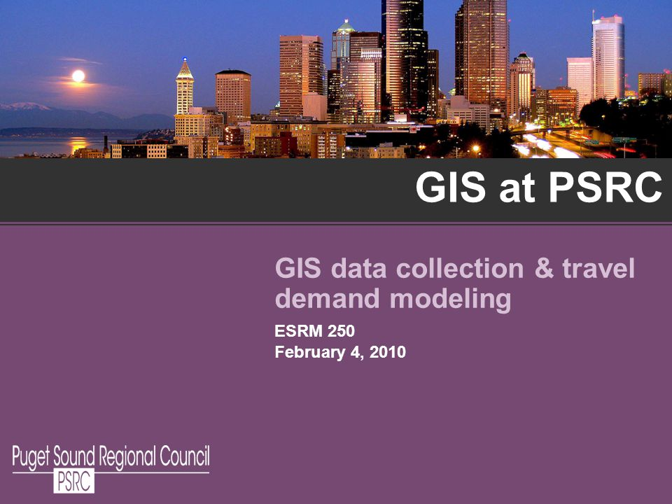 GIS at PSRC GIS data collection & travel demand modeling ESRM 250 February 4, 2010