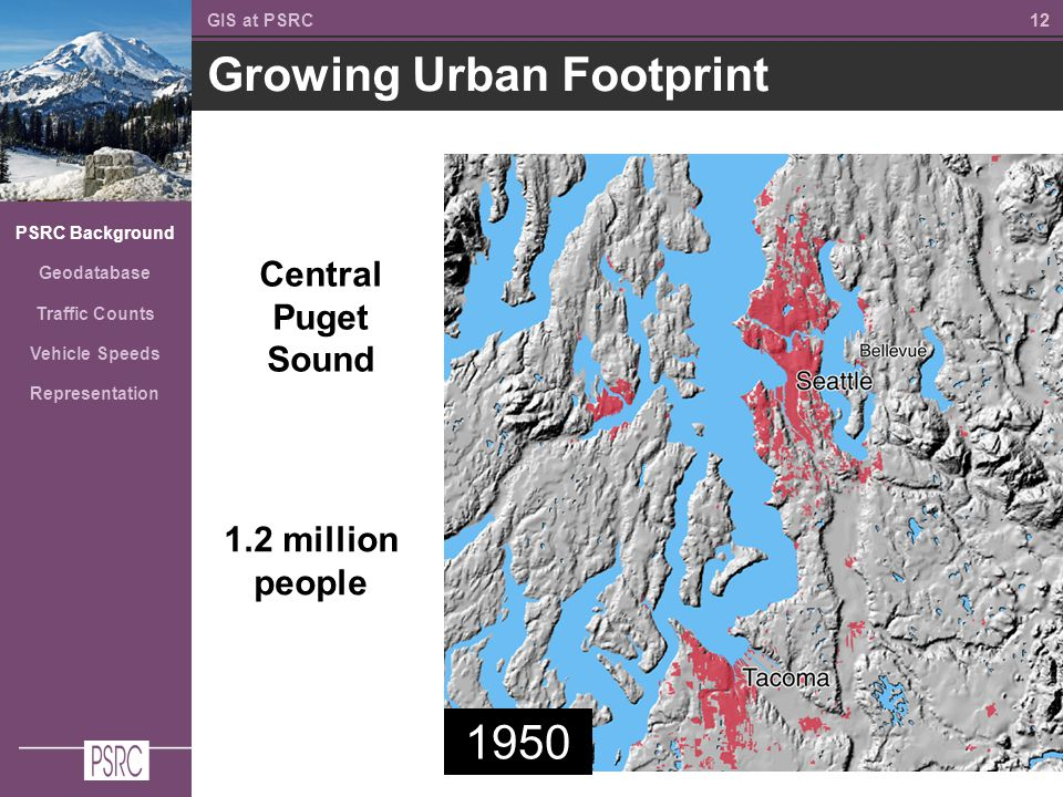 12 Growing Urban Footprint GIS at PSRC PSRC Background Geodatabase Traffic Counts Vehicle Speeds Representation 1950 1.2 million people Central Puget Sound