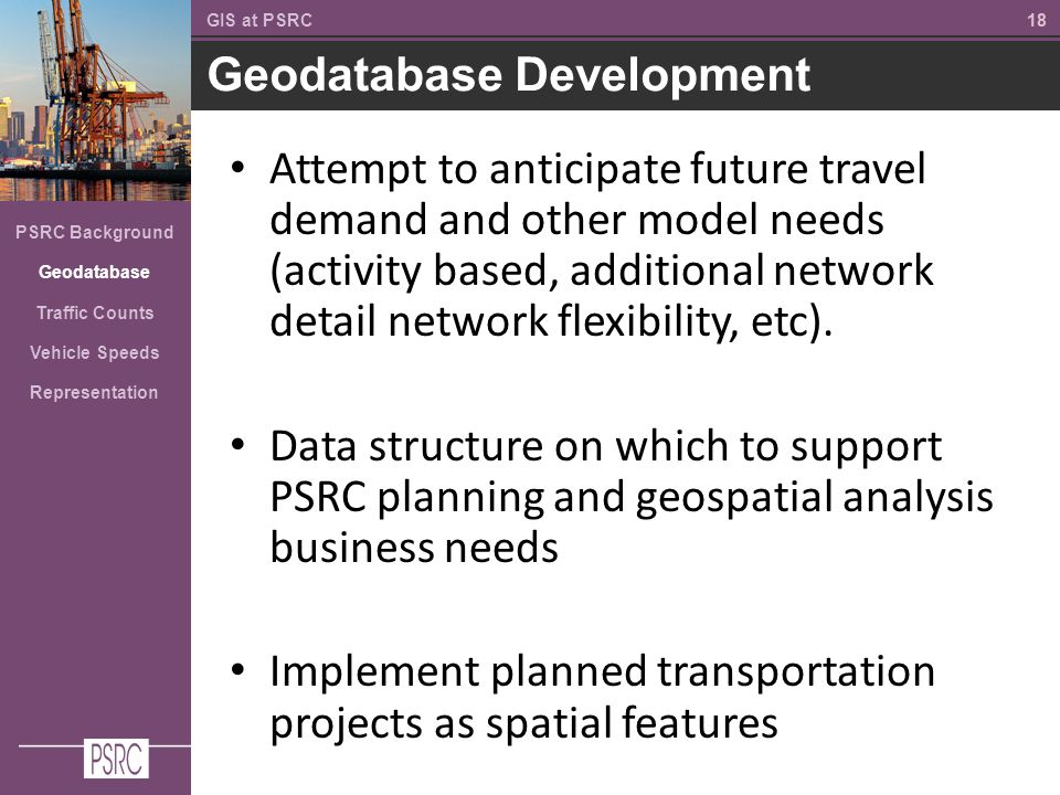 18 Geodatabase Development GIS at PSRC PSRC Background Geodatabase Traffic Counts Vehicle Speeds Representation Attempt to anticipate future travel demand and other model needs (activity based, additional network detail network flexibility, etc).