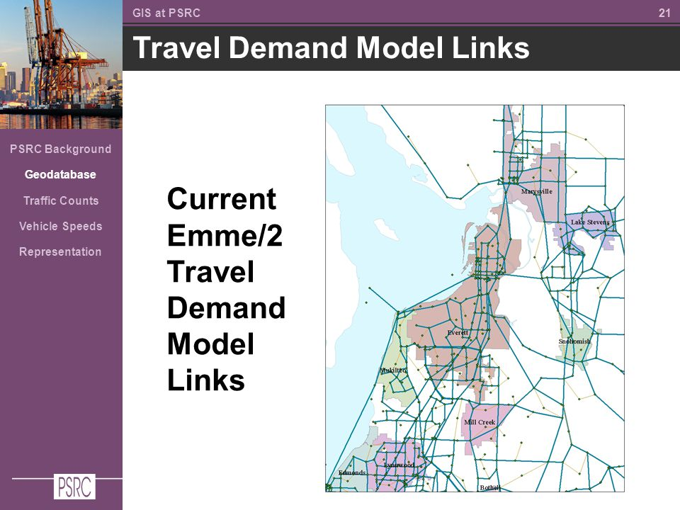 21 Travel Demand Model Links GIS at PSRC PSRC Background Geodatabase Traffic Counts Vehicle Speeds Representation Current Emme/2 Travel Demand Model Links