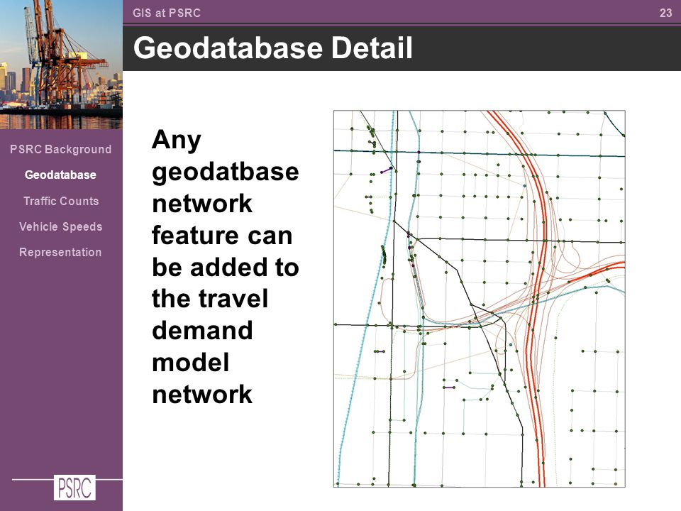 23 Geodatabase Detail GIS at PSRC PSRC Background Geodatabase Traffic Counts Vehicle Speeds Representation Any geodatbase network feature can be added to the travel demand model network