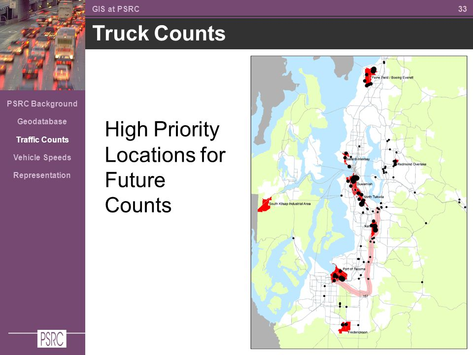 33 Truck Counts GIS at PSRC PSRC Background Geodatabase Traffic Counts Vehicle Speeds Representation High Priority Locations for Future Counts