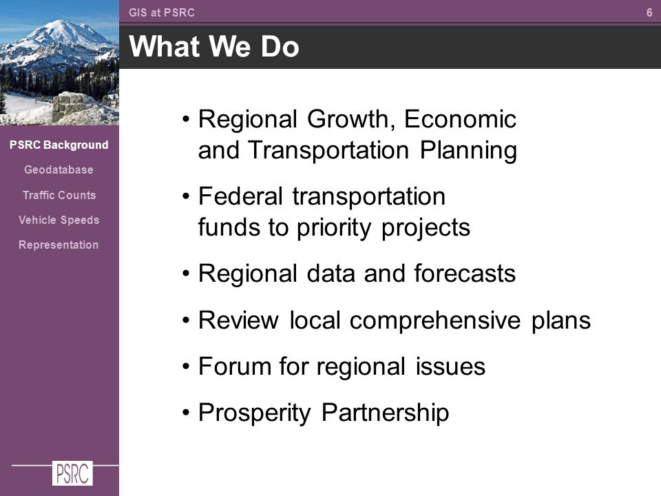 66 What We Do GIS at PSRC PSRC Background Geodatabase Traffic Counts Vehicle Speeds Representation Regional Growth, Economic and Transportation Planning Federal transportation funds to priority projects Regional data and forecasts Review local comprehensive plans Forum for regional issues Prosperity Partnership