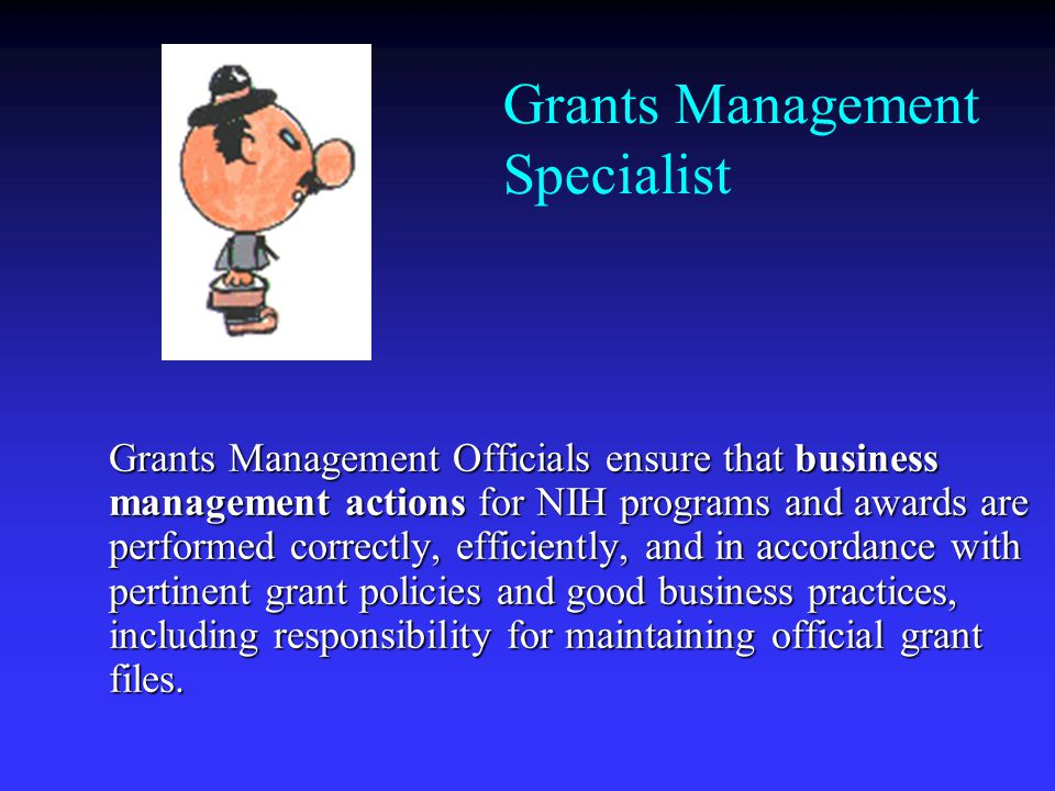 Grants Management Specialist Grants Management Officials ensure that business management actions for NIH programs and awards are performed correctly, efficiently, and in accordance with pertinent grant policies and good business practices, including responsibility for maintaining official grant files.